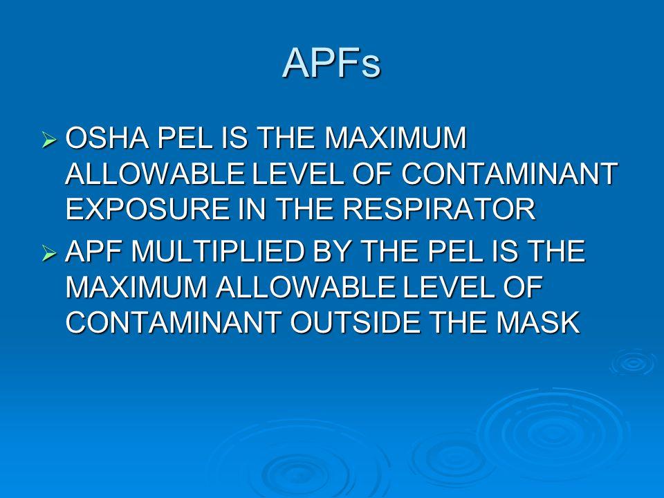 APFs OSHA PEL IS THE MAXIMUM ALLOWABLE LEVEL OF CONTAMINANT EXPOSURE IN THE RESPIRATOR OSHA PEL IS THE MAXIMUM ALLOWABLE LEVEL OF CONTAMINANT EXPOSURE