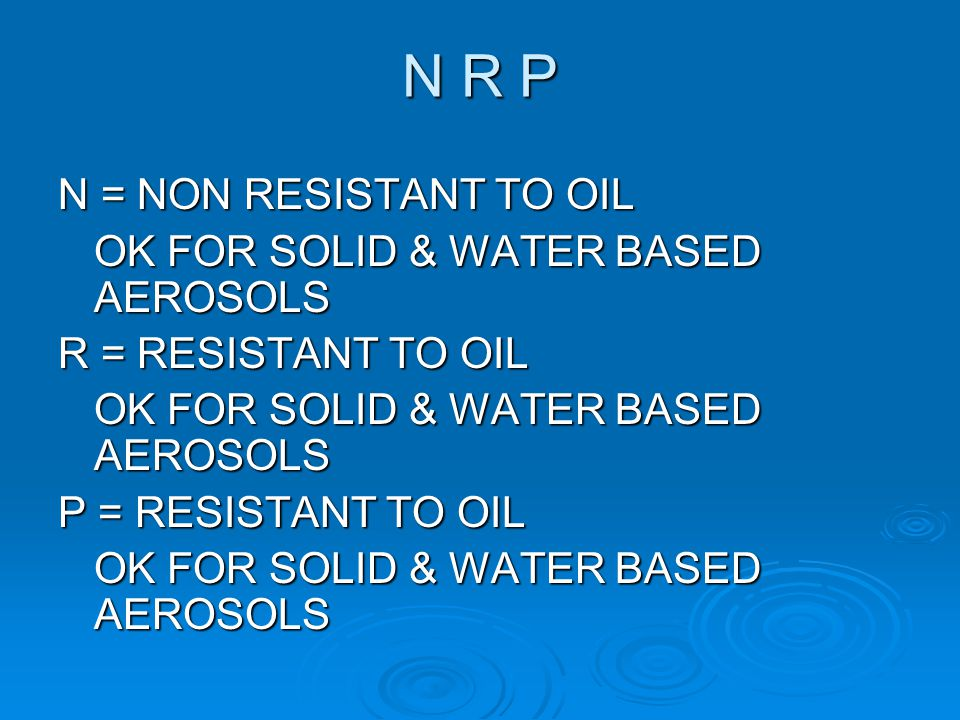 N R P N = NON RESISTANT TO OIL OK FOR SOLID & WATER BASED AEROSOLS R = RESISTANT TO OIL OK FOR SOLID & WATER BASED AEROSOLS P = RESISTANT TO OIL OK FO