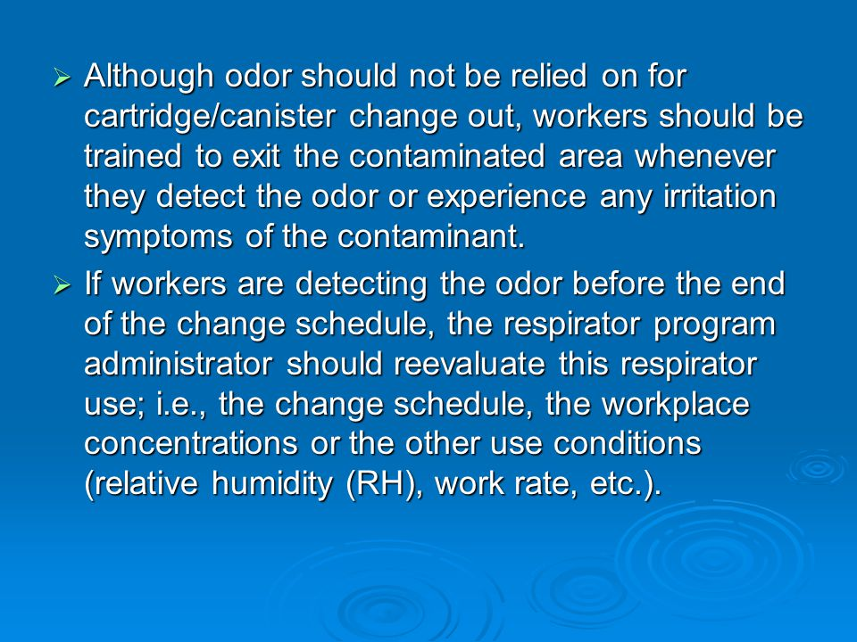 Although odor should not be relied on for cartridge/canister change out, workers should be trained to exit the contaminated area whenever they detect