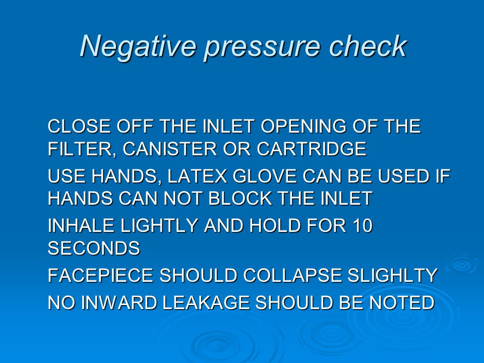 Negative pressure check CLOSE OFF THE INLET OPENING OF THE FILTER, CANISTER OR CARTRIDGE USE HANDS, LATEX GLOVE CAN BE USED IF HANDS CAN NOT BLOCK THE