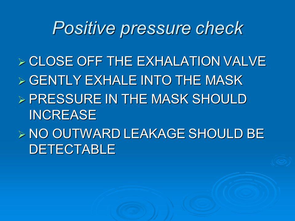 Positive pressure check CLOSE OFF THE EXHALATION VALVE CLOSE OFF THE EXHALATION VALVE GENTLY EXHALE INTO THE MASK GENTLY EXHALE INTO THE MASK PRESSURE