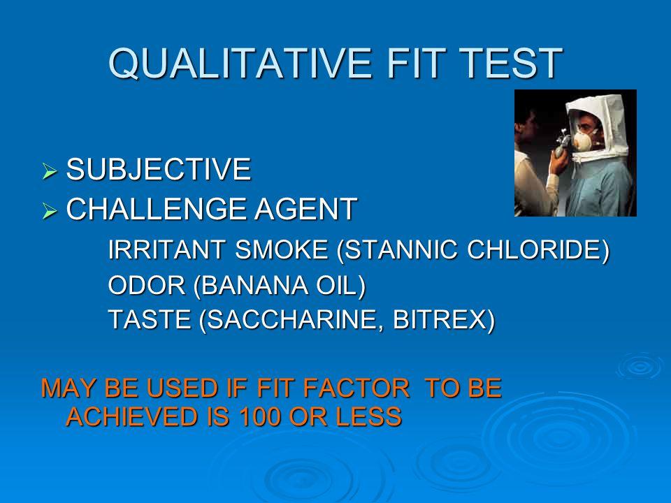 QUALITATIVE FIT TEST SUBJECTIVE SUBJECTIVE CHALLENGE AGENT CHALLENGE AGENT IRRITANT SMOKE (STANNIC CHLORIDE) ODOR (BANANA OIL) TASTE (SACCHARINE, BITR