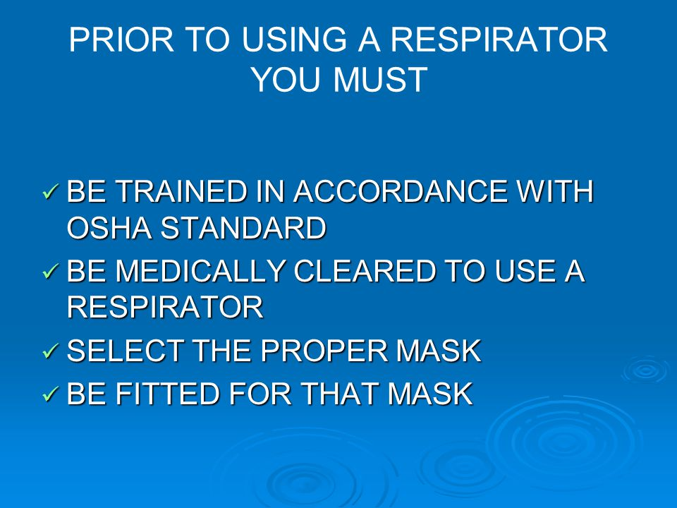 PRIOR TO USING A RESPIRATOR YOU MUST BE TRAINED IN ACCORDANCE WITH OSHA STANDARD BE TRAINED IN ACCORDANCE WITH OSHA STANDARD BE MEDICALLY CLEARED TO U