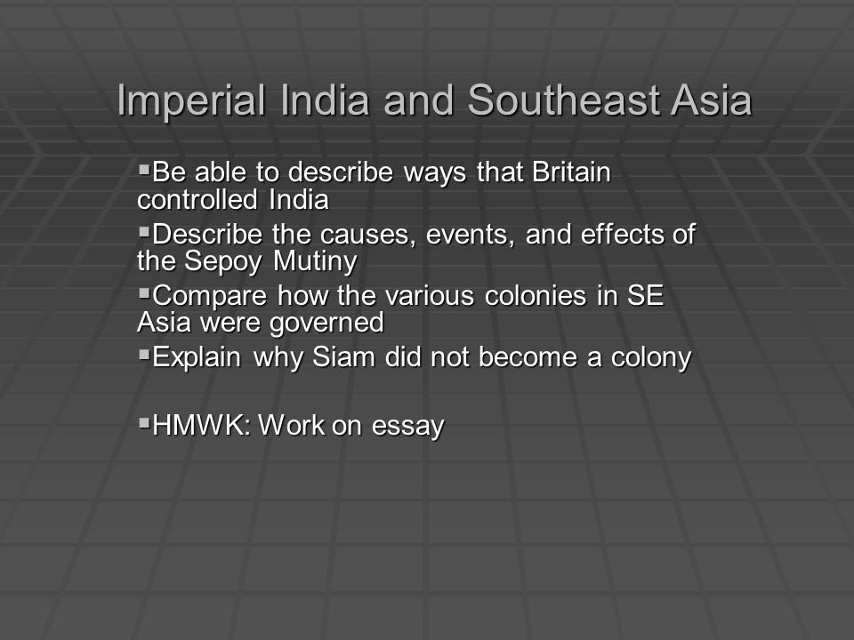 Imperial India and Southeast Asia Be able to describe ways that Britain controlled India Be able to describe ways that Britain controlled India Describe the causes, events, and effects of the Sepoy Mutiny Describe the causes, events, and effects of the Sepoy Mutiny Compare how the various colonies in SE Asia were governed Compare how the various colonies in SE Asia were governed Explain why Siam did not become a colony Explain why Siam did not become a colony HMWK: Work on essay HMWK: Work on essay