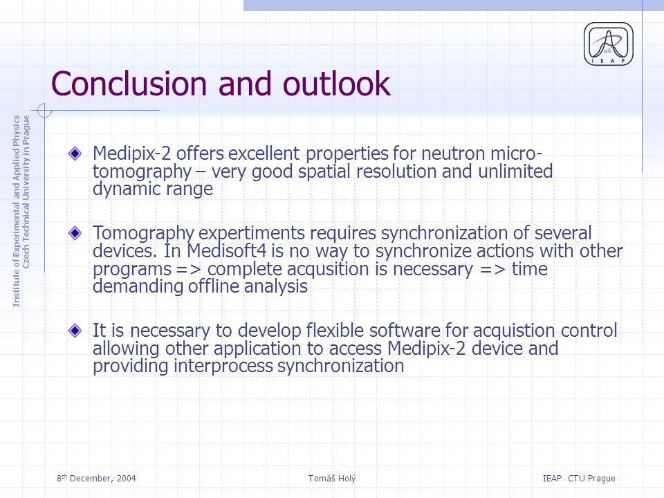 Institute of Experimental and Applied Physics Czech Technical University in Prague IEAP CTU Prague 8 th December, 2004Tomáš Holý Conclusion and outlook Medipix-2 offers excellent properties for neutron micro- tomography – very good spatial resolution and unlimited dynamic range Tomography expertiments requires synchronization of several devices.