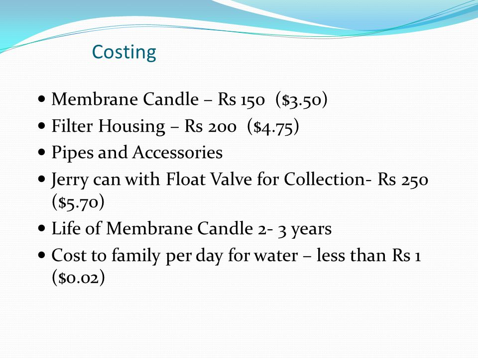 Costing Membrane Candle – Rs 150 ($3.50) Filter Housing – Rs 200 ($4.75) Pipes and Accessories Jerry can with Float Valve for Collection- Rs 250 ($5.7