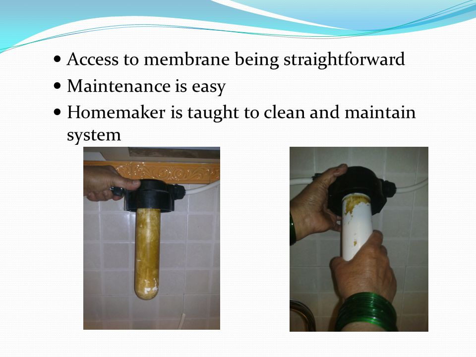 Access to membrane being straightforward Maintenance is easy Homemaker is taught to clean and maintain system