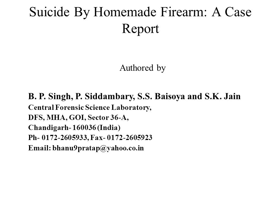 Suicide By Homemade Firearm: A Case Report Authored by B. P. Singh, P. Siddambary, S.S. Baisoya and S.K. Jain Central Forensic Science Laboratory, DFS