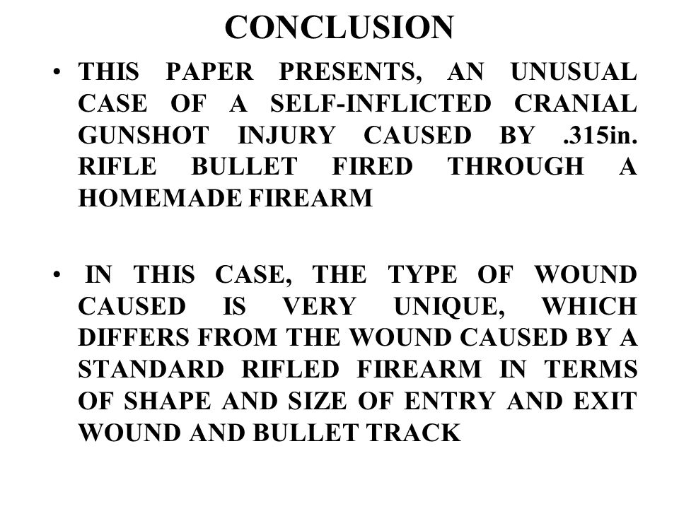 CONCLUSION THIS PAPER PRESENTS, AN UNUSUAL CASE OF A SELF-INFLICTED CRANIAL GUNSHOT INJURY CAUSED BY.315in.