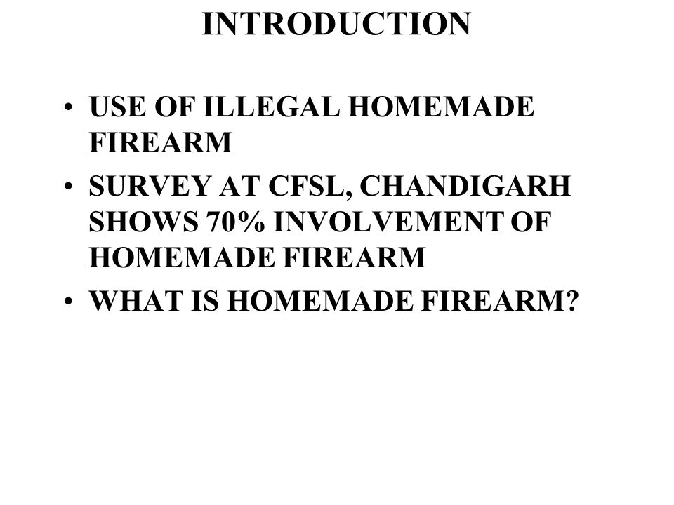 INTRODUCTION USE OF ILLEGAL HOMEMADE FIREARM SURVEY AT CFSL, CHANDIGARH SHOWS 70% INVOLVEMENT OF HOMEMADE FIREARM WHAT IS HOMEMADE FIREARM