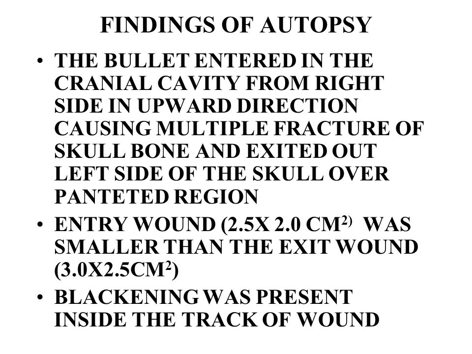 FINDINGS OF AUTOPSY THE BULLET ENTERED IN THE CRANIAL CAVITY FROM RIGHT SIDE IN UPWARD DIRECTION CAUSING MULTIPLE FRACTURE OF SKULL BONE AND EXITED OU