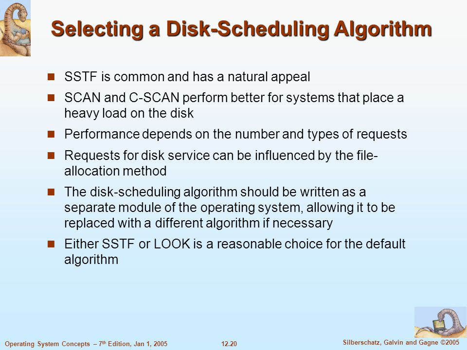 12.20 Silberschatz, Galvin and Gagne ©2005 Operating System Concepts – 7 th Edition, Jan 1, 2005 Selecting a Disk-Scheduling Algorithm SSTF is common