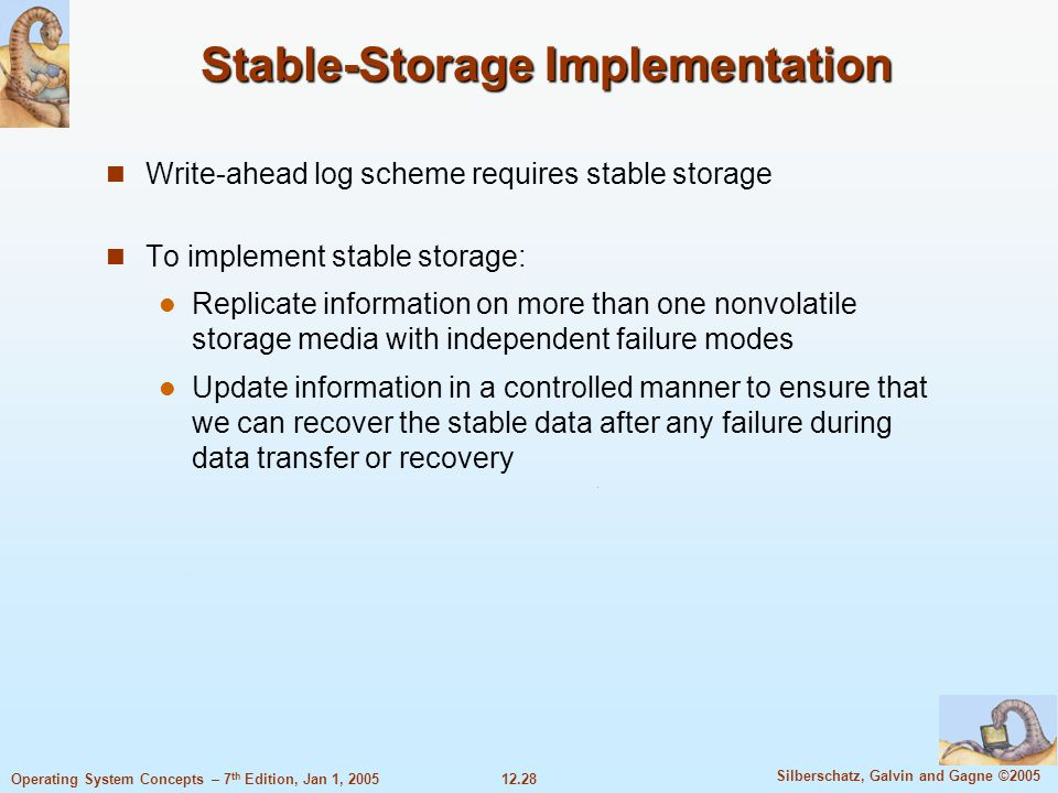12.28 Silberschatz, Galvin and Gagne ©2005 Operating System Concepts – 7 th Edition, Jan 1, 2005 Stable-Storage Implementation Write-ahead log scheme
