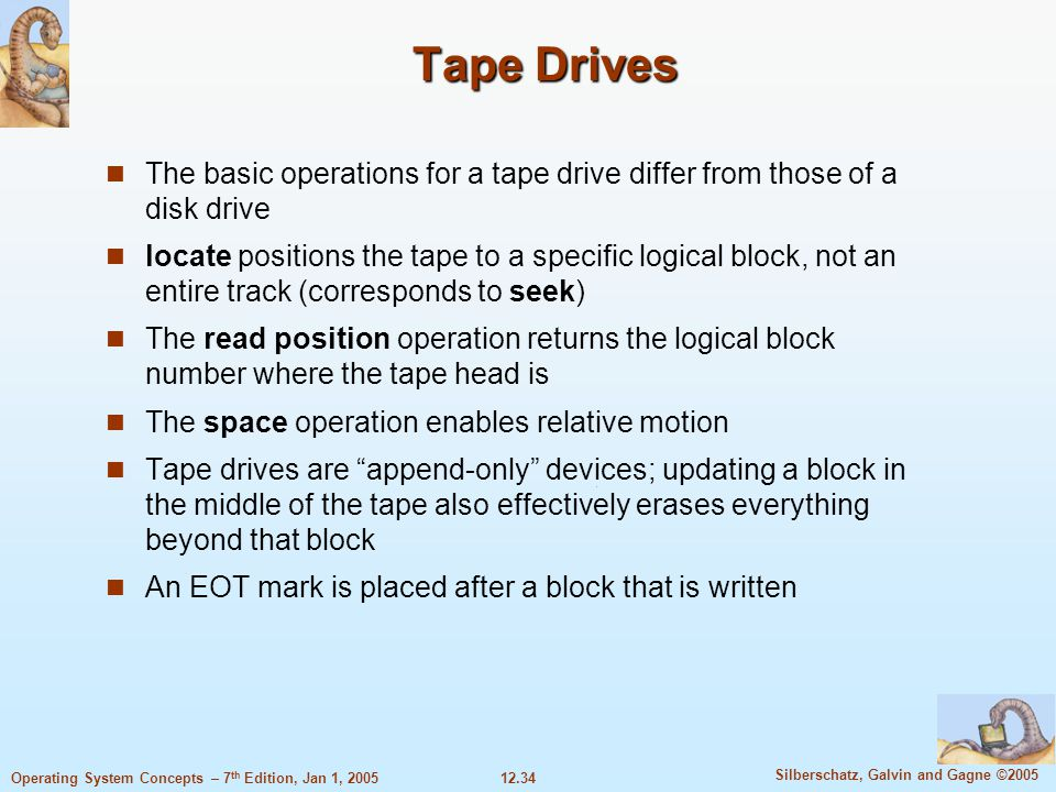 12.34 Silberschatz, Galvin and Gagne ©2005 Operating System Concepts – 7 th Edition, Jan 1, 2005 Tape Drives The basic operations for a tape drive dif