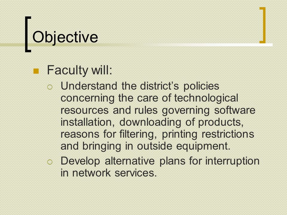 Objective Faculty will: Understand the districts policies concerning the care of technological resources and rules governing software installation, downloading of products, reasons for filtering, printing restrictions and bringing in outside equipment.
