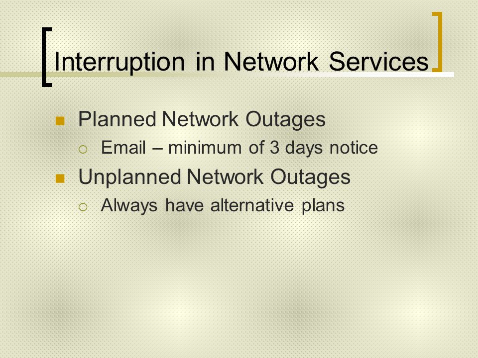 Interruption in Network Services Planned Network Outages Email – minimum of 3 days notice Unplanned Network Outages Always have alternative plans
