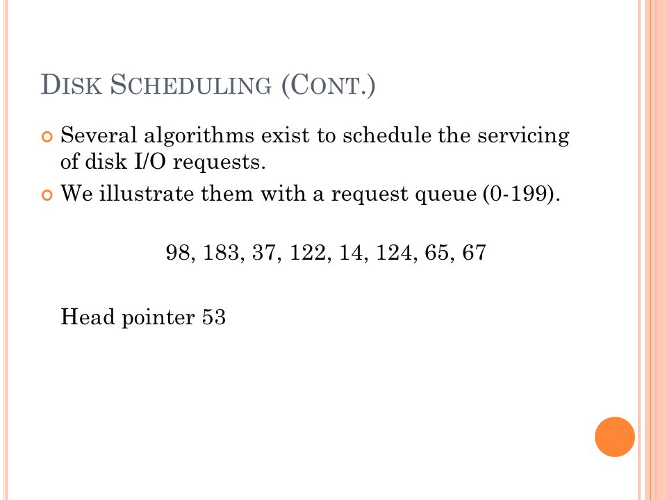 D ISK S CHEDULING (C ONT.) Several algorithms exist to schedule the servicing of disk I/O requests.