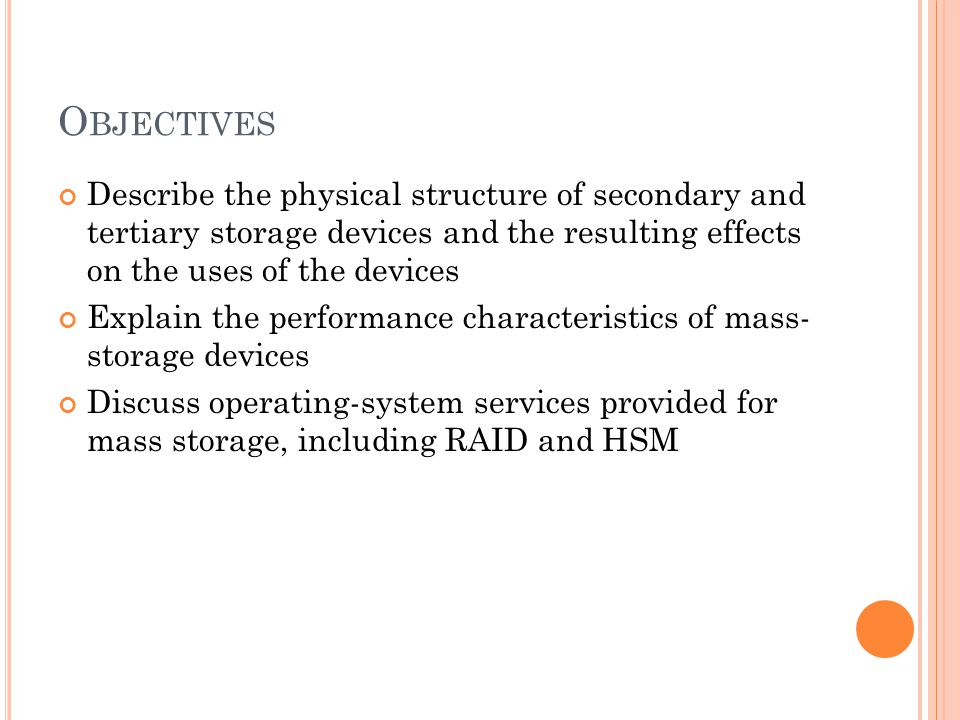 O BJECTIVES Describe the physical structure of secondary and tertiary storage devices and the resulting effects on the uses of the devices Explain the performance characteristics of mass- storage devices Discuss operating-system services provided for mass storage, including RAID and HSM
