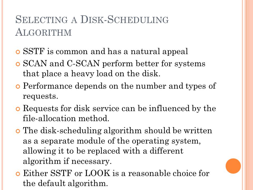 S ELECTING A D ISK -S CHEDULING A LGORITHM SSTF is common and has a natural appeal SCAN and C-SCAN perform better for systems that place a heavy load on the disk.