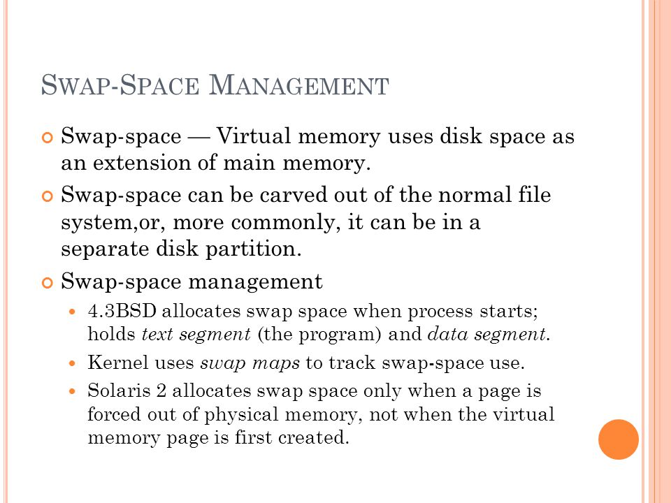 S WAP -S PACE M ANAGEMENT Swap-space Virtual memory uses disk space as an extension of main memory.