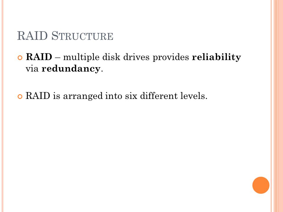 RAID S TRUCTURE RAID – multiple disk drives provides reliability via redundancy.