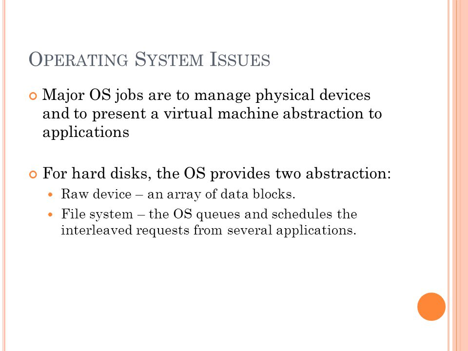 O PERATING S YSTEM I SSUES Major OS jobs are to manage physical devices and to present a virtual machine abstraction to applications For hard disks, the OS provides two abstraction: Raw device – an array of data blocks.