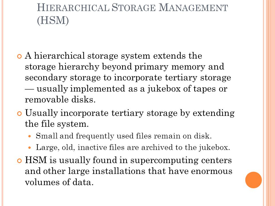 H IERARCHICAL S TORAGE M ANAGEMENT (HSM) A hierarchical storage system extends the storage hierarchy beyond primary memory and secondary storage to incorporate tertiary storage usually implemented as a jukebox of tapes or removable disks.