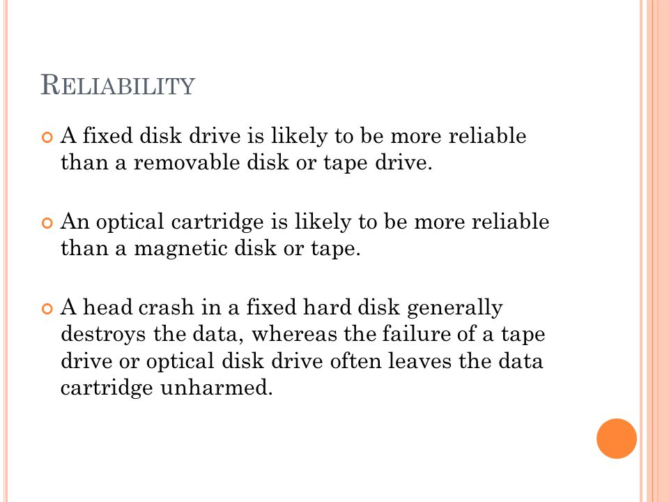 R ELIABILITY A fixed disk drive is likely to be more reliable than a removable disk or tape drive.