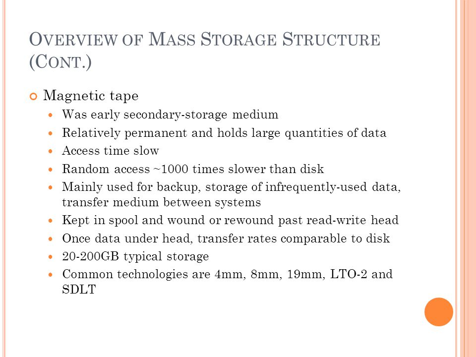 O VERVIEW OF M ASS S TORAGE S TRUCTURE (C ONT.) Magnetic tape Was early secondary-storage medium Relatively permanent and holds large quantities of data Access time slow Random access ~1000 times slower than disk Mainly used for backup, storage of infrequently-used data, transfer medium between systems Kept in spool and wound or rewound past read-write head Once data under head, transfer rates comparable to disk 20-200GB typical storage Common technologies are 4mm, 8mm, 19mm, LTO-2 and SDLT