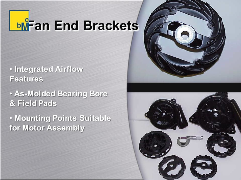Fan End Brackets Integrated Airflow Features As-Molded Bearing Bore & Field Pads Mounting Points Suitable for Motor Assembly Integrated Airflow Features As-Molded Bearing Bore & Field Pads Mounting Points Suitable for Motor Assembly