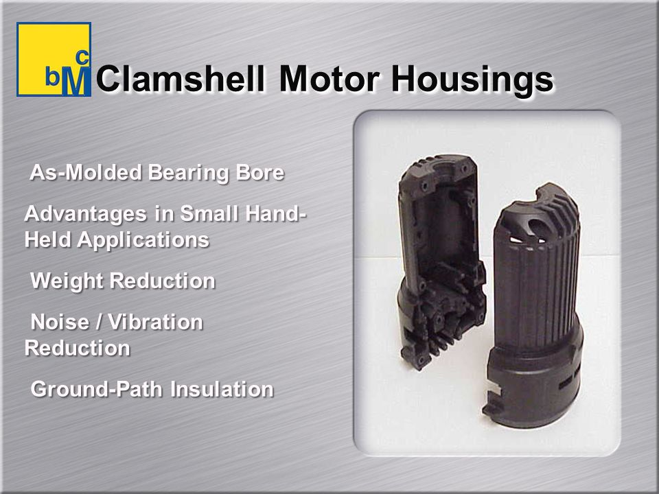 Clamshell Motor Housings As-Molded Bearing Bore Advantages in Small Hand- Held Applications Weight Reduction Noise / Vibration Reduction Ground-Path Insulation As-Molded Bearing Bore Advantages in Small Hand- Held Applications Weight Reduction Noise / Vibration Reduction Ground-Path Insulation