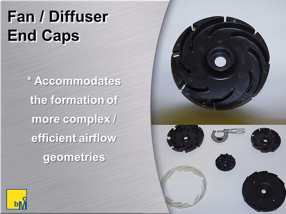Fan / Diffuser End Caps * Accommodates the formation of more complex / efficient airflow geometries