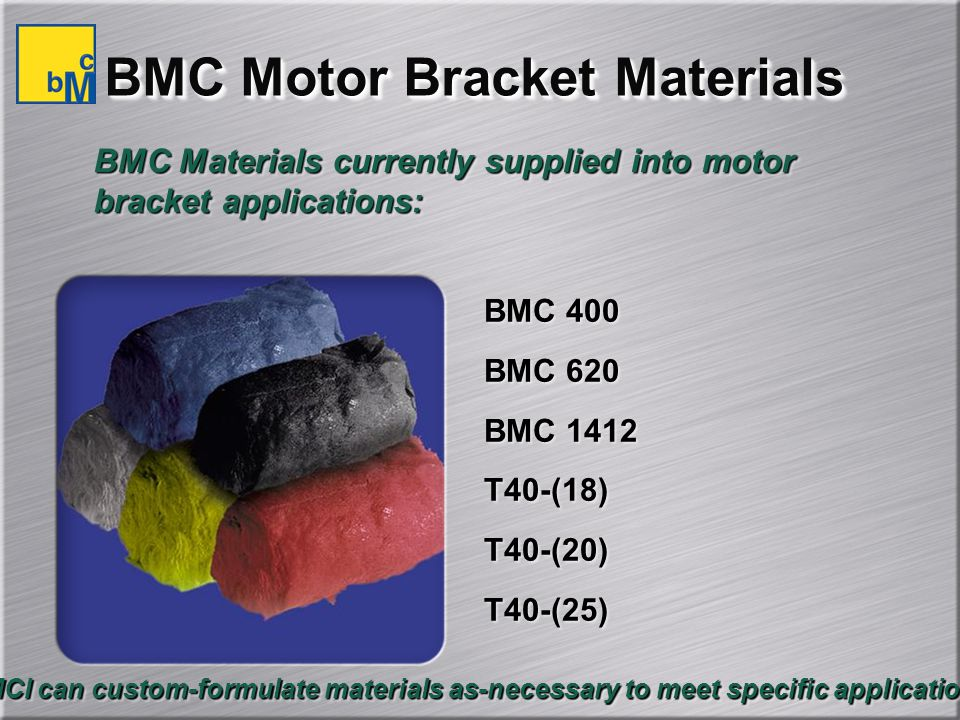 BMC Motor Bracket Materials BMC Materials currently supplied into motor bracket applications: BMC 400 BMC 620 BMC 1412 T40-(18) T40-(20) T40-(25) BMC 400 BMC 620 BMC 1412 T40-(18) T40-(20) T40-(25) BMCI can custom-formulate materials as-necessary to meet specific applications.