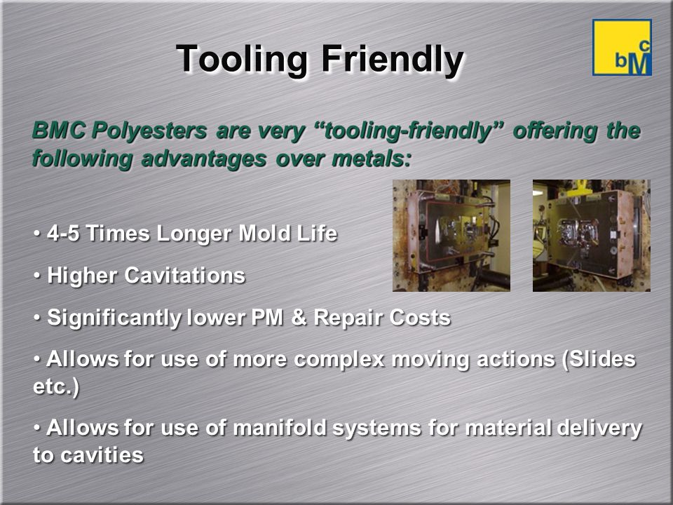 Tooling Friendly BMC Polyesters are very tooling-friendly offering the following advantages over metals: 4-5 Times Longer Mold Life Higher Cavitations Significantly lower PM & Repair Costs Allows for use of more complex moving actions (Slides etc.) Allows for use of manifold systems for material delivery to cavities 4-5 Times Longer Mold Life Higher Cavitations Significantly lower PM & Repair Costs Allows for use of more complex moving actions (Slides etc.) Allows for use of manifold systems for material delivery to cavities
