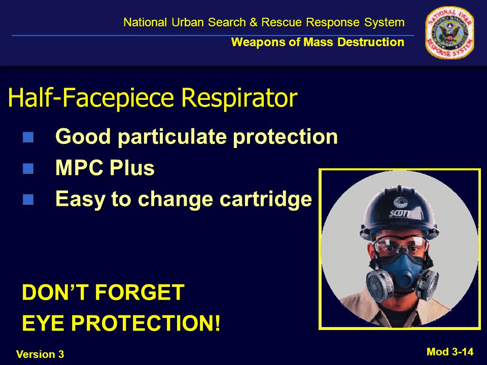 Version 3 National Urban Search & Rescue Response System National Urban Search & Rescue Response System Weapons of Mass Destruction Mod 3-14 Half-Facepiece Respirator Good particulate protection Good particulate protection MPC Plus MPC Plus Easy to change cartridge Easy to change cartridge DONT FORGET EYE PROTECTION!