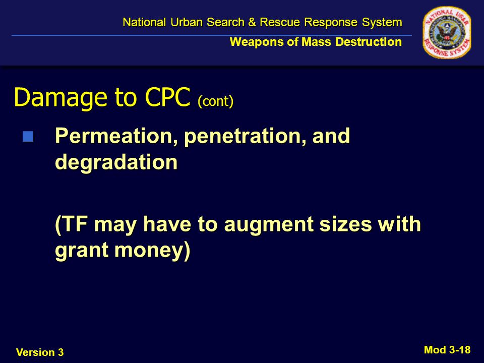 Version 3 National Urban Search & Rescue Response System National Urban Search & Rescue Response System Weapons of Mass Destruction Mod 3-18 Damage to CPC (cont) Permeation, penetration, and degradation Permeation, penetration, and degradation (TF may have to augment sizes with grant money)