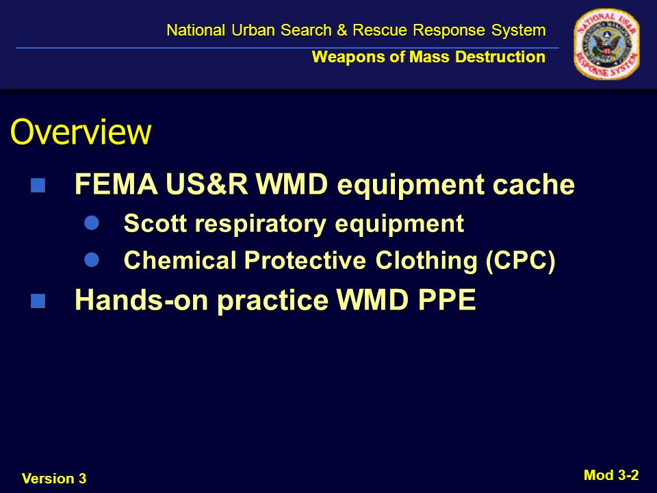 Version 3 National Urban Search & Rescue Response System National Urban Search & Rescue Response System Weapons of Mass Destruction Mod 3-2 Overview FEMA US&R WMD equipment cache FEMA US&R WMD equipment cache Scott respiratory equipment Scott respiratory equipment Chemical Protective Clothing (CPC) Chemical Protective Clothing (CPC) Hands-on practice WMD PPE Hands-on practice WMD PPE