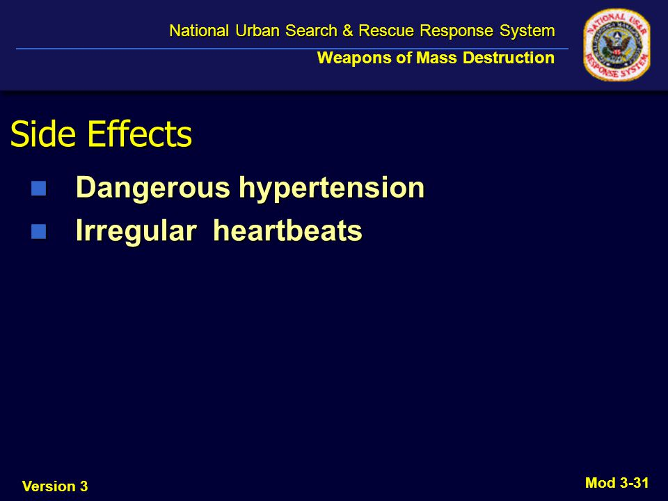 Version 3 National Urban Search & Rescue Response System National Urban Search & Rescue Response System Weapons of Mass Destruction Mod 3-31 Side Effects Dangerous hypertension Dangerous hypertension Irregular heartbeats Irregular heartbeats
