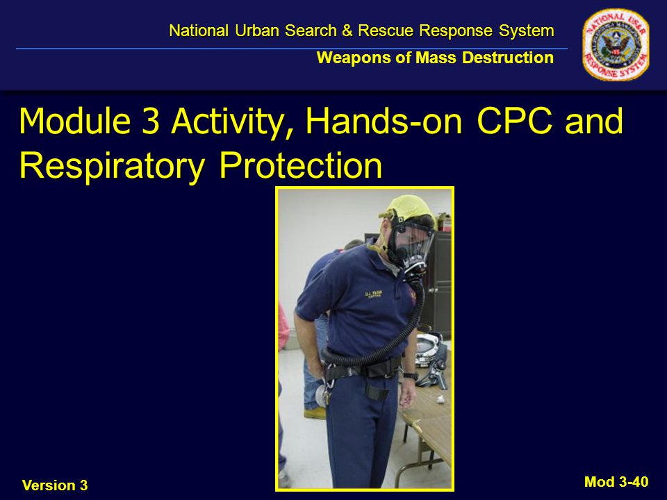 Version 3 National Urban Search & Rescue Response System National Urban Search & Rescue Response System Weapons of Mass Destruction Mod 3-40 Module 3 Activity, Hands-on CPC and Respiratory Protection