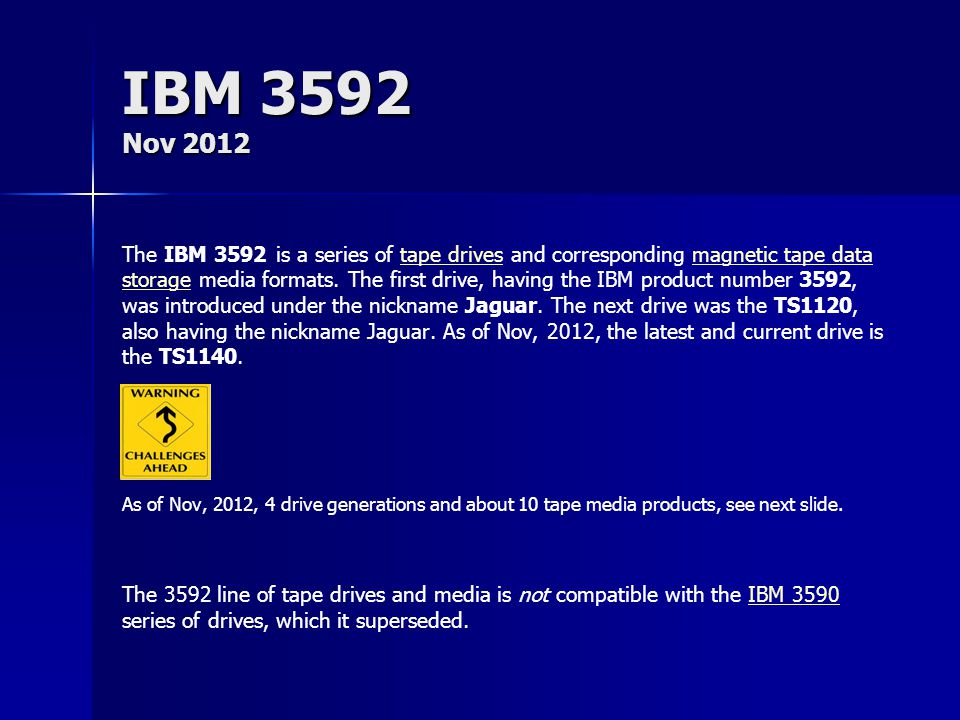 IBM 3592 Nov 2012 The IBM 3592 is a series of tape drives and corresponding magnetic tape data storage media formats. The first drive, having the IBM