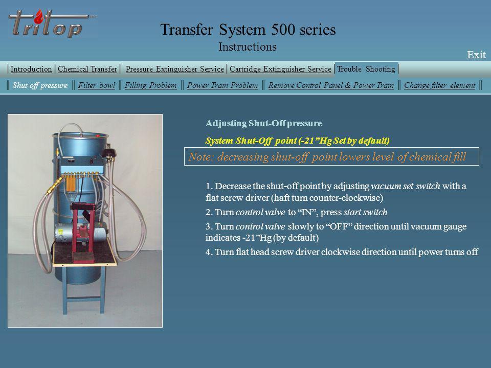 Exit Transfer System 500 series Instructions Exit Adjusting Shut-Off pressure System Shut-Off point (-21Hg Set by default) 1. Decrease the shut-off po