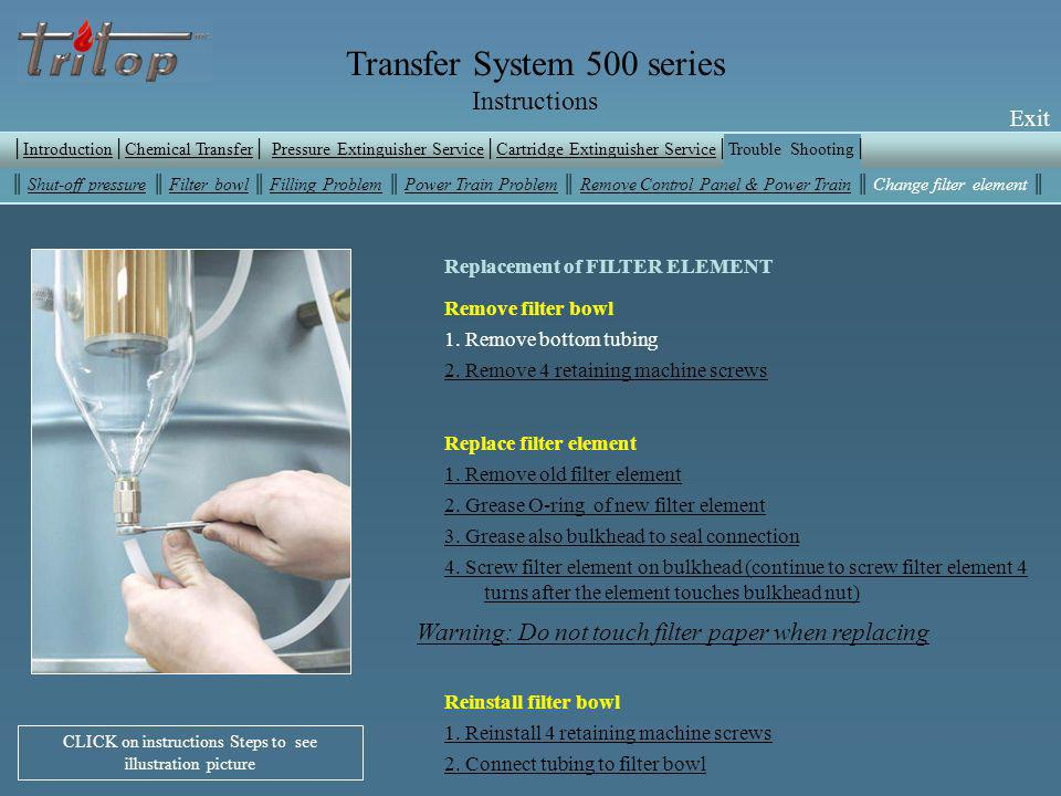 Exit Transfer System 500 series Instructions Exit Replacement of FILTER ELEMENT Remove filter bowl 1.