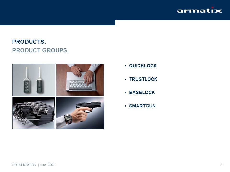 PRESENTATION | June 2009 16 PRODUCTS. PRODUCT GROUPS. QUICKLOCK TRUSTLOCK BASELOCK SMARTGUN