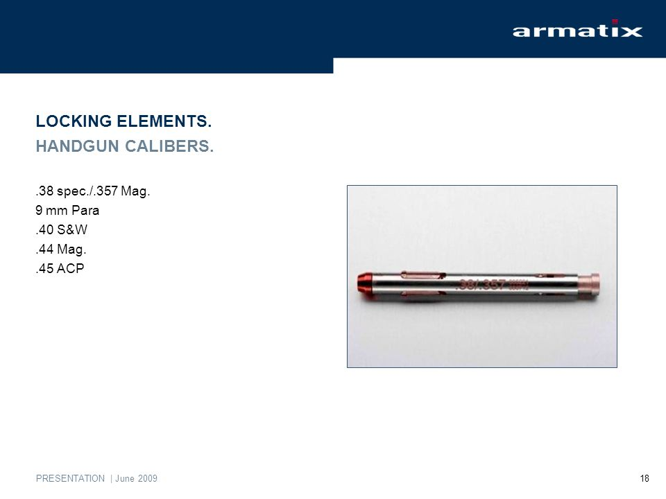 PRESENTATION | June 2009 18 LOCKING ELEMENTS. HANDGUN CALIBERS..38 spec./.357 Mag.