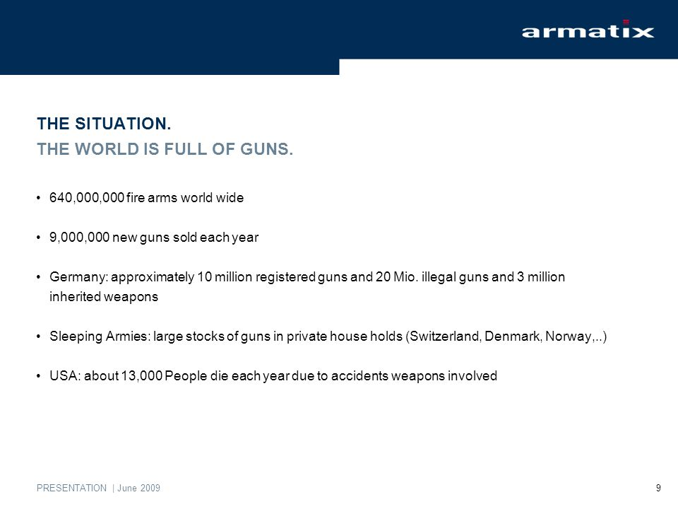 PRESENTATION | June 2009 9 THE SITUATION. THE WORLD IS FULL OF GUNS. 640,000,000 fire arms world wide 9,000,000 new guns sold each year Germany: appro