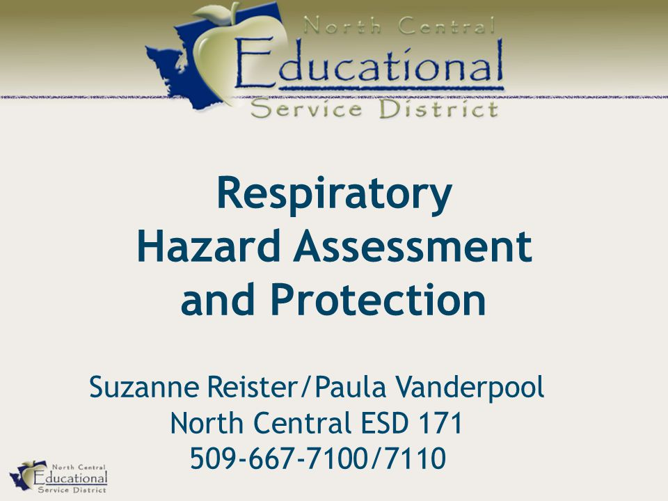 Respiratory Hazard Assessment and Protection Suzanne Reister/Paula Vanderpool North Central ESD 171 509-667-7100/7110