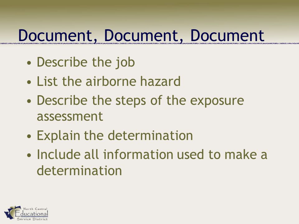 Document, Document, Document Describe the job List the airborne hazard Describe the steps of the exposure assessment Explain the determination Include all information used to make a determination