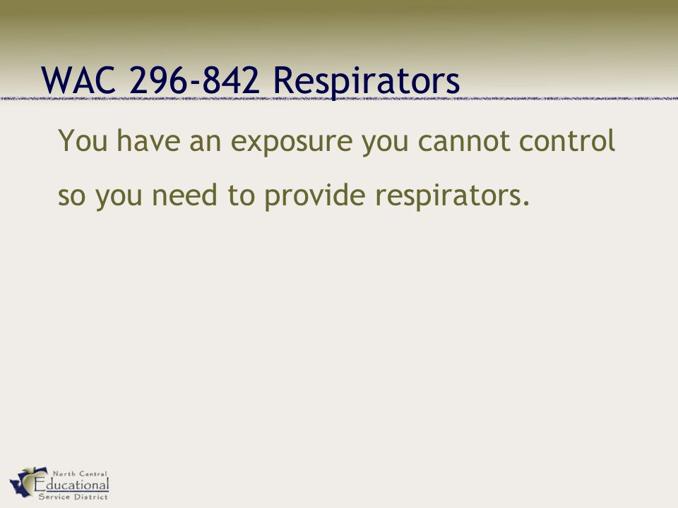 WAC 296-842 Respirators You have an exposure you cannot control so you need to provide respirators.