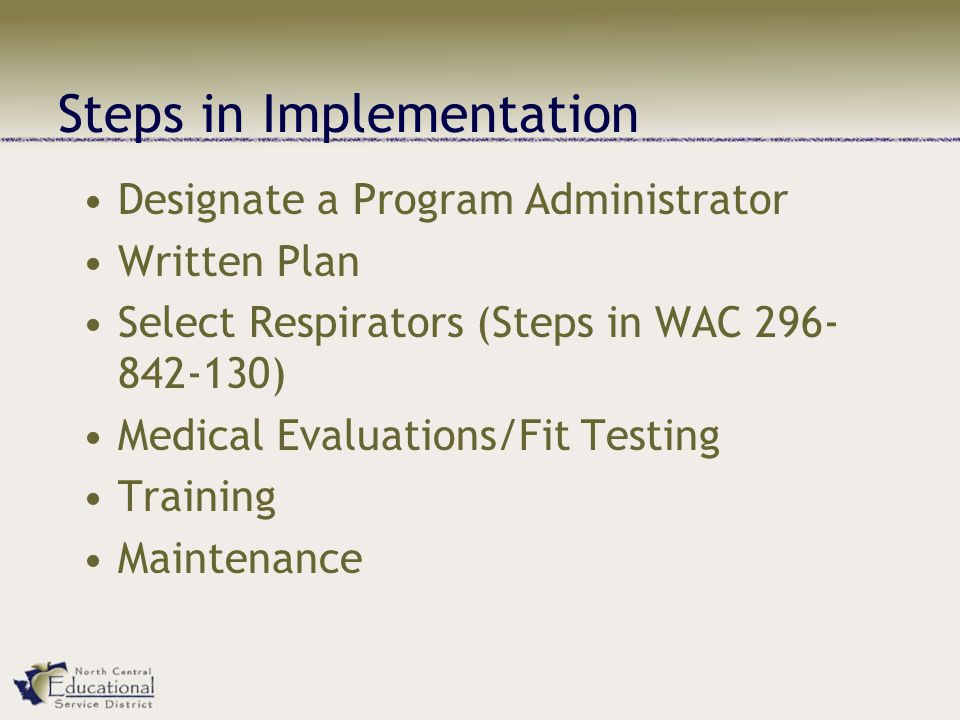 Steps in Implementation Designate a Program Administrator Written Plan Select Respirators (Steps in WAC 296- 842-130) Medical Evaluations/Fit Testing Training Maintenance