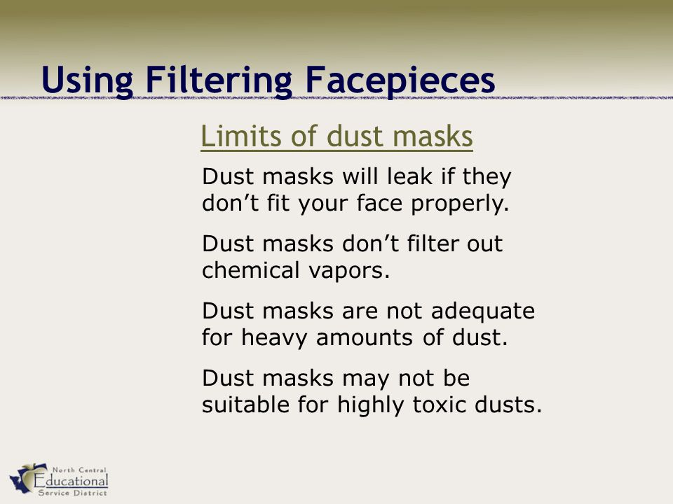 Using Filtering Facepieces Limits of dust masks Dust masks will leak if they dont fit your face properly.